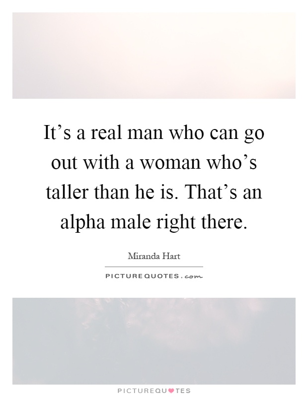 It's a real man who can go out with a woman who's taller than he is. That's an alpha male right there Picture Quote #1
