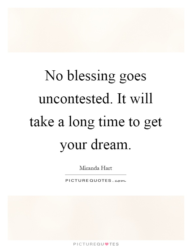 No blessing goes uncontested. It will take a long time to get your dream Picture Quote #1