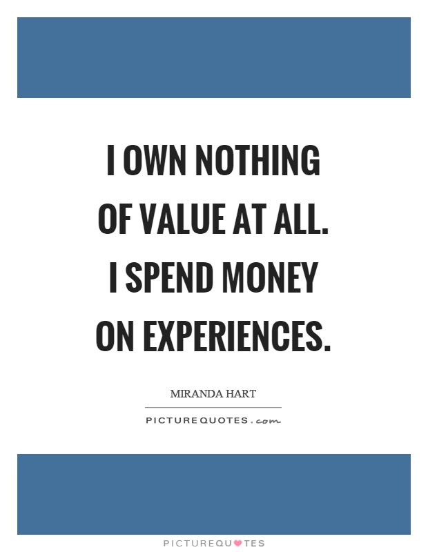 I own nothing of value at all. I spend money on experiences Picture Quote #1