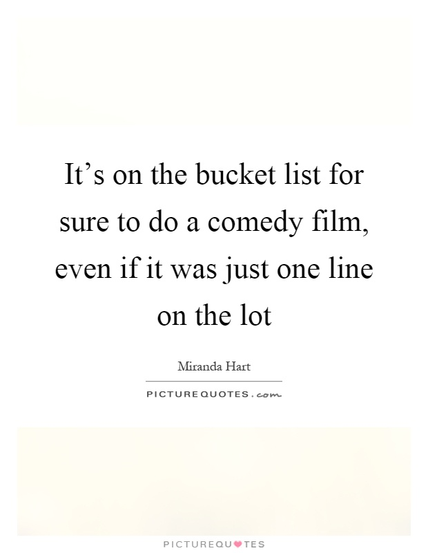 It's on the bucket list for sure to do a comedy film, even if it was just one line on the lot Picture Quote #1