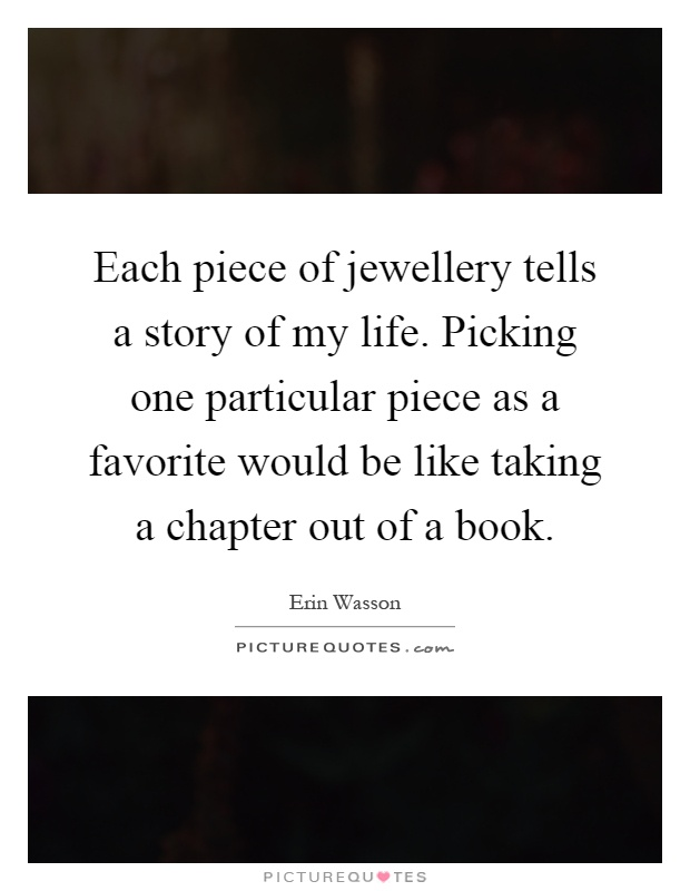 Each piece of jewellery tells a story of my life. Picking one particular piece as a favorite would be like taking a chapter out of a book Picture Quote #1