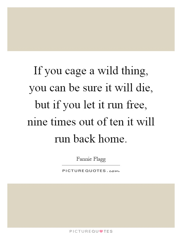 If you cage a wild thing, you can be sure it will die, but if you let it run free, nine times out of ten it will run back home Picture Quote #1