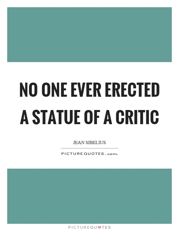 No one ever erected a statue of a critic Picture Quote #1