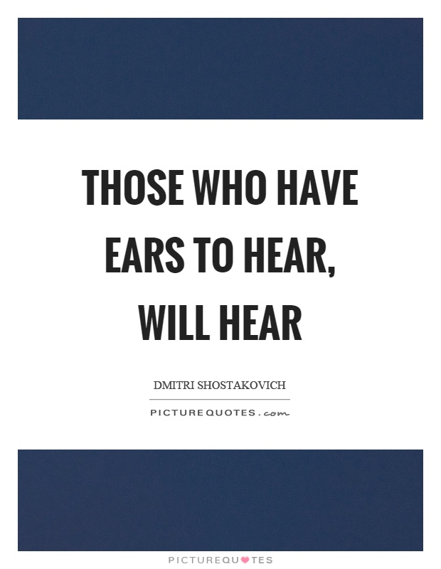 Those who have ears to hear, will hear Picture Quote #1