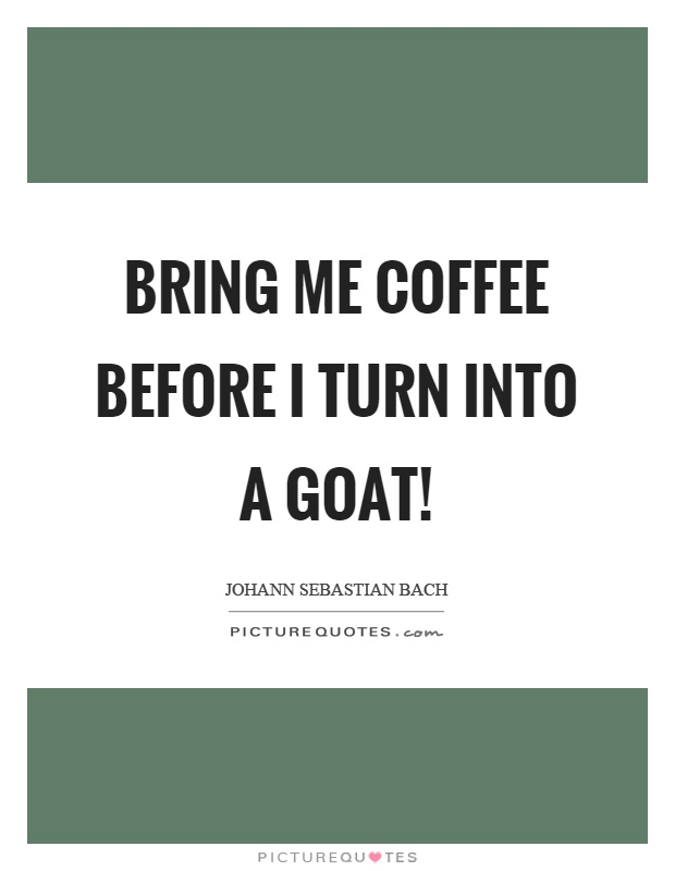 Bring me coffee before I turn into a goat! Picture Quote #1
