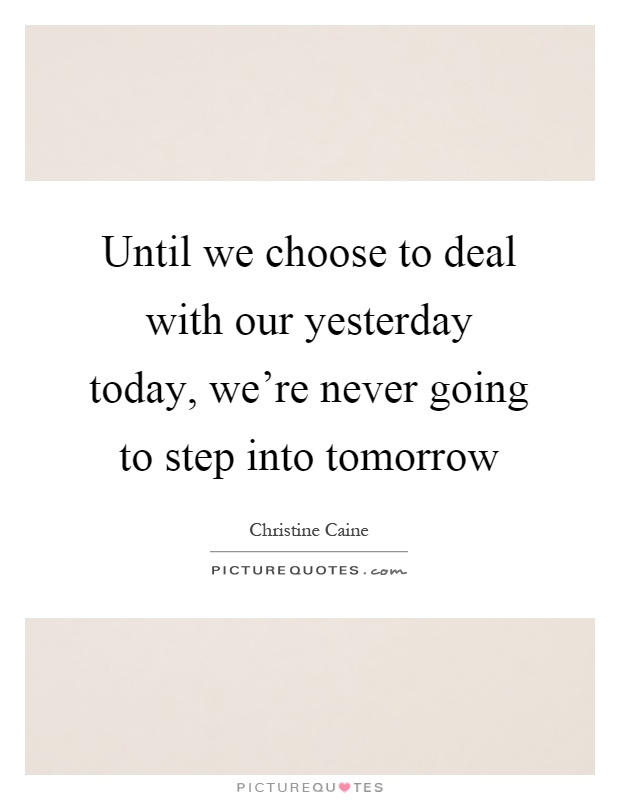Until we choose to deal with our yesterday today, we're never going to step into tomorrow Picture Quote #1