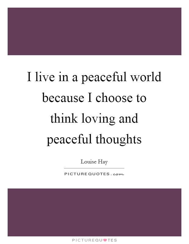 I live in a peaceful world because I choose to think loving and peaceful thoughts Picture Quote #1
