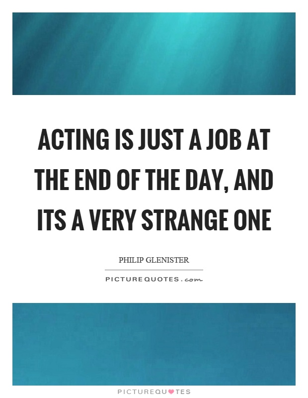 Acting is just a job at the end of the day, and its a very strange one Picture Quote #1