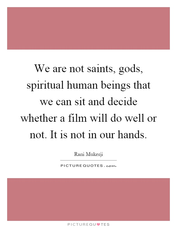 We are not saints, gods, spiritual human beings that we can sit and decide whether a film will do well or not. It is not in our hands Picture Quote #1