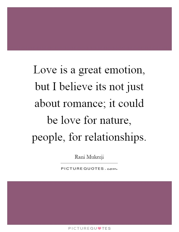 Love is a great emotion, but I believe its not just about romance; it could be love for nature, people, for relationships Picture Quote #1