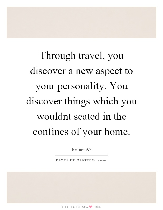 Through travel, you discover a new aspect to your personality. You discover things which you wouldnt seated in the confines of your home Picture Quote #1