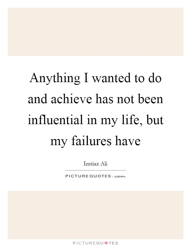 Anything I wanted to do and achieve has not been influential in my life, but my failures have Picture Quote #1