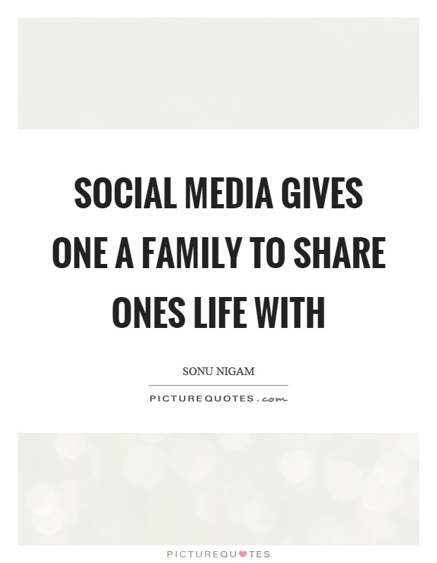 Social media gives one a family to share ones life with Picture Quote #1