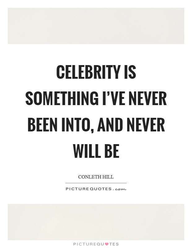 Celebrity is something I've never been into, and never will be Picture Quote #1