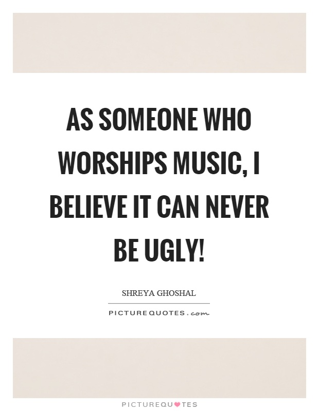 As someone who worships music, I believe it can never be ugly! Picture Quote #1