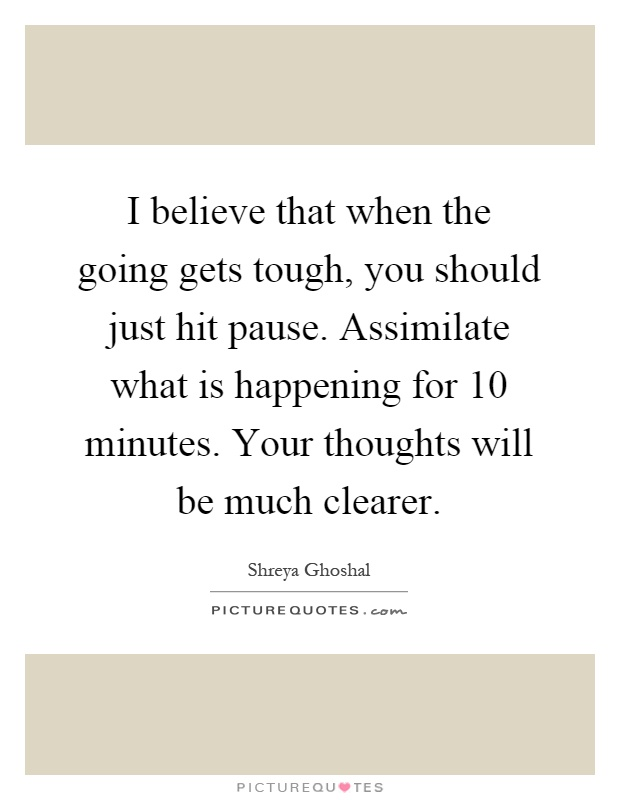 I believe that when the going gets tough, you should just hit pause. Assimilate what is happening for 10 minutes. Your thoughts will be much clearer Picture Quote #1