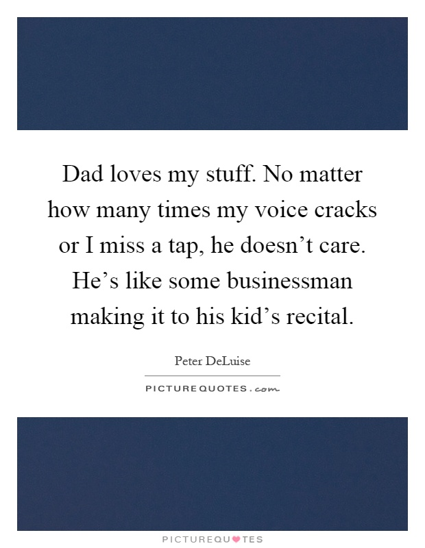 Dad loves my stuff. No matter how many times my voice cracks or I miss a tap, he doesn't care. He's like some businessman making it to his kid's recital Picture Quote #1
