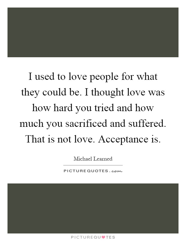 I used to love people for what they could be. I thought love was how hard you tried and how much you sacrificed and suffered. That is not love. Acceptance is Picture Quote #1