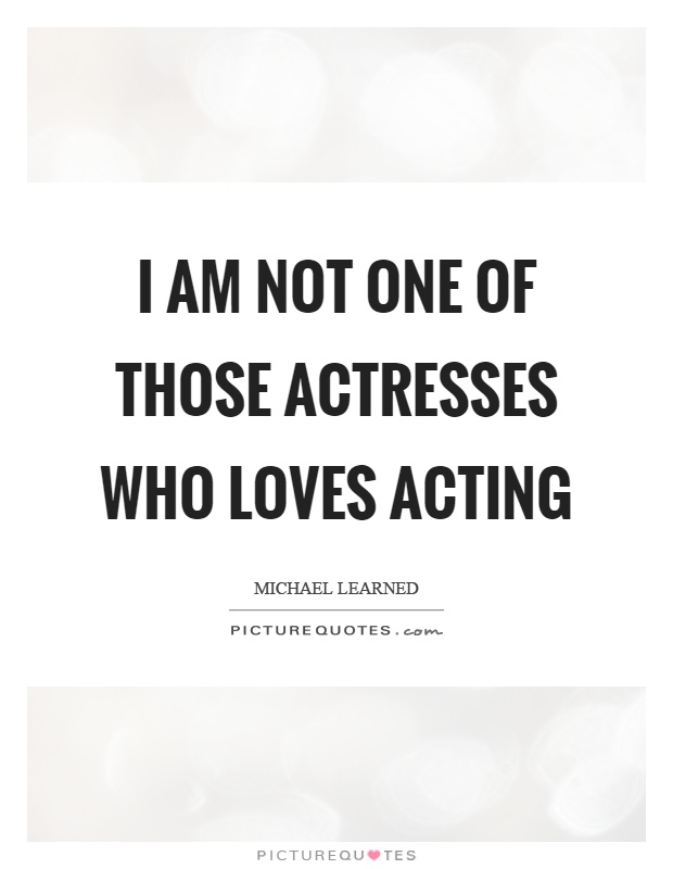 I am not one of those actresses who loves acting Picture Quote #1