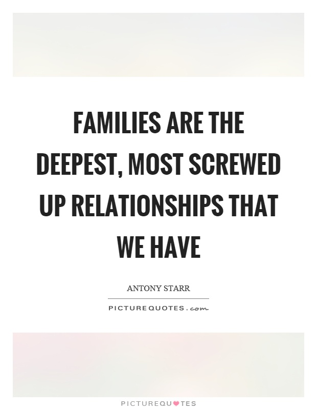 Families are the deepest, most screwed up relationships that we have Picture Quote #1