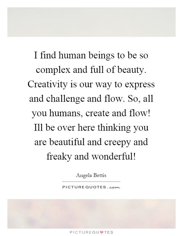 I find human beings to be so complex and full of beauty. Creativity is our way to express and challenge and flow. So, all you humans, create and flow! Ill be over here thinking you are beautiful and creepy and freaky and wonderful! Picture Quote #1