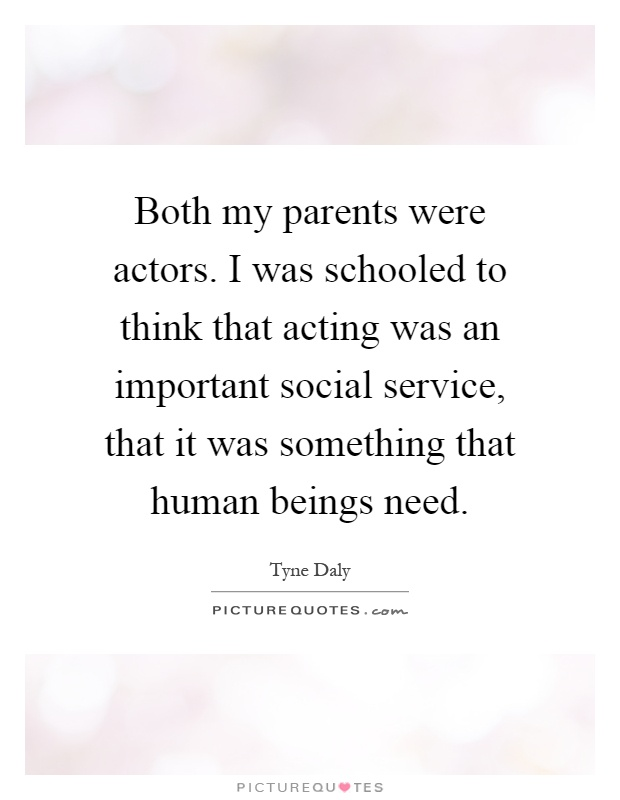 Both my parents were actors. I was schooled to think that acting was an important social service, that it was something that human beings need Picture Quote #1