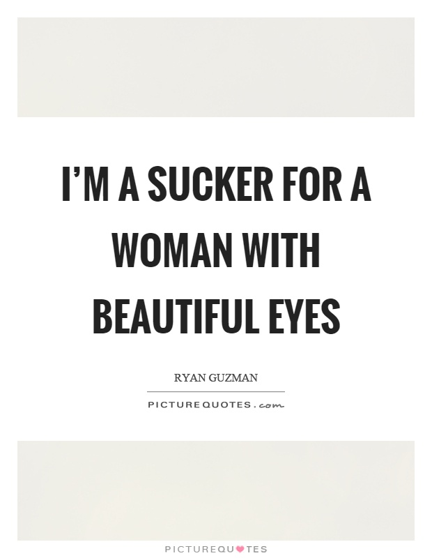 I'm a sucker for a woman with beautiful eyes Picture Quote #1