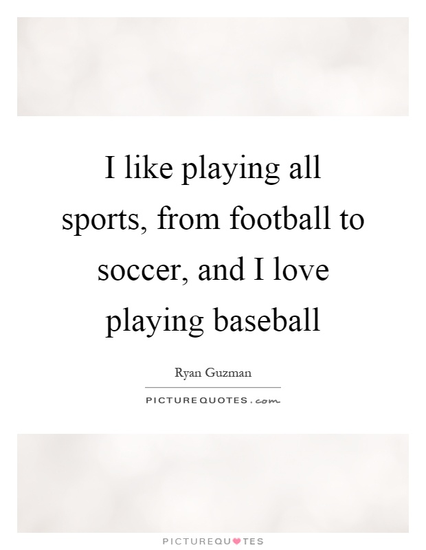I like playing all sports, from football to soccer, and I love playing baseball Picture Quote #1