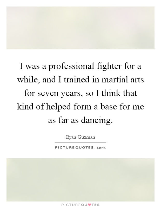 I was a professional fighter for a while, and I trained in martial arts for seven years, so I think that kind of helped form a base for me as far as dancing Picture Quote #1