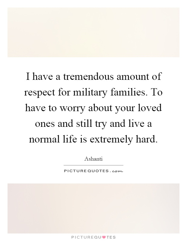 I have a tremendous amount of respect for military families. To have to worry about your loved ones and still try and live a normal life is extremely hard Picture Quote #1