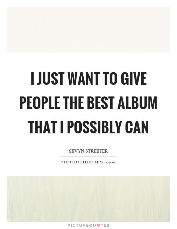 I just want to give people the best album that I possibly can Picture Quote #1