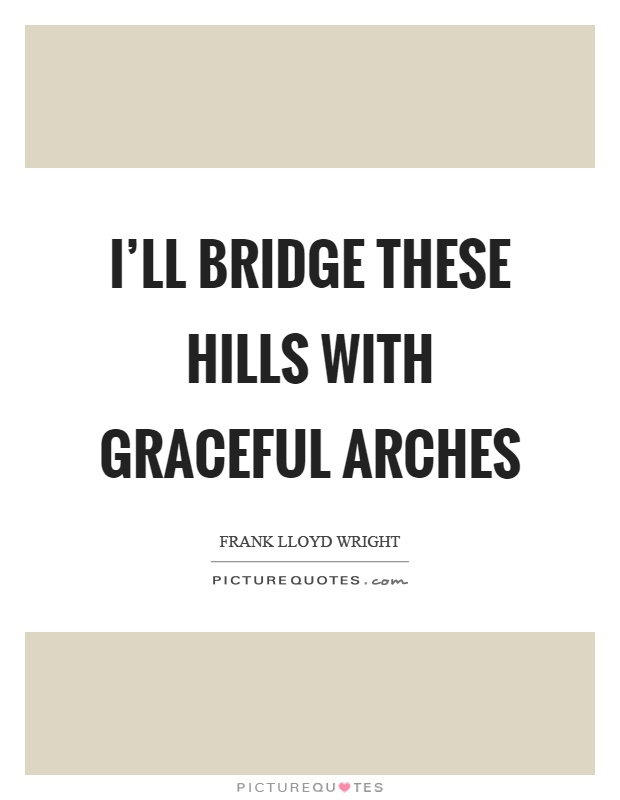 I'll bridge these hills with graceful arches Picture Quote #1