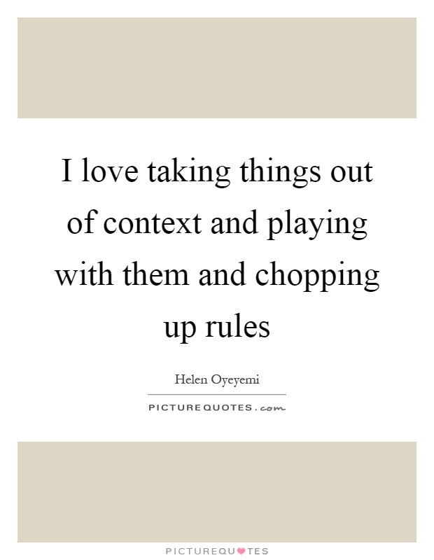 I love taking things out of context and playing with them and chopping up rules Picture Quote #1