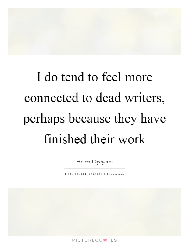 I do tend to feel more connected to dead writers, perhaps because they have finished their work Picture Quote #1