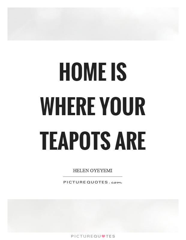 Home is where your teapots are Picture Quote #1