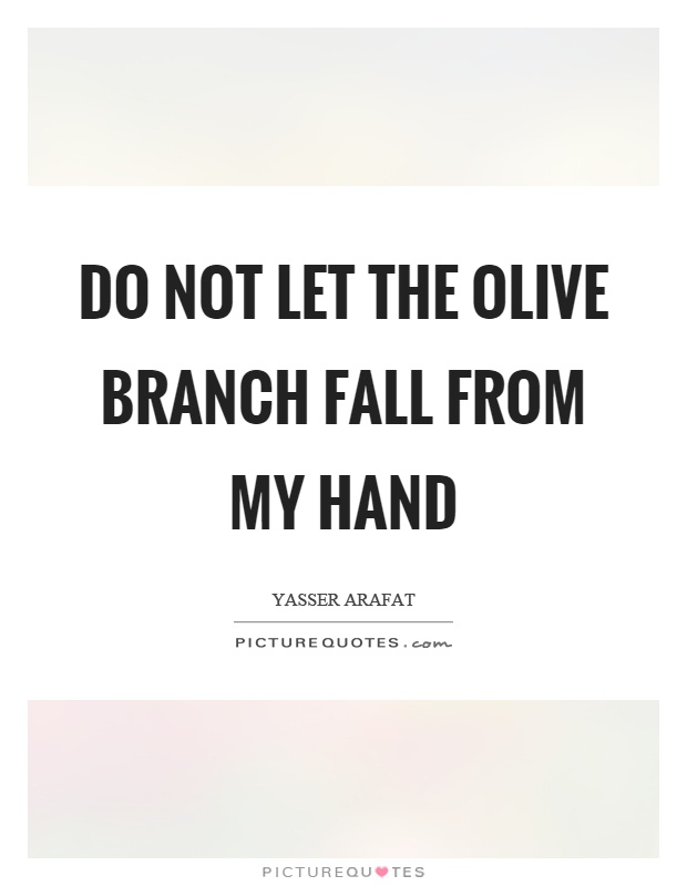 Do not let the olive branch fall from my hand Picture Quote #1