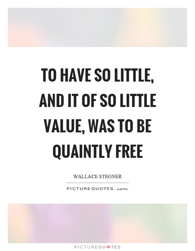To have so little, and it of so little value, was to be quaintly free Picture Quote #1