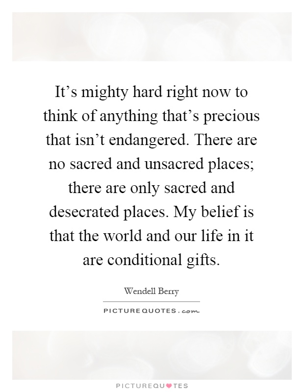 It's mighty hard right now to think of anything that's precious that isn't endangered. There are no sacred and unsacred places; there are only sacred and desecrated places. My belief is that the world and our life in it are conditional gifts Picture Quote #1