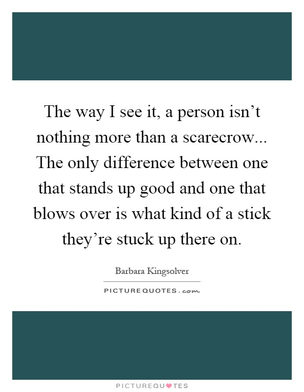 The way I see it, a person isn't nothing more than a scarecrow... The only difference between one that stands up good and one that blows over is what kind of a stick they're stuck up there on Picture Quote #1