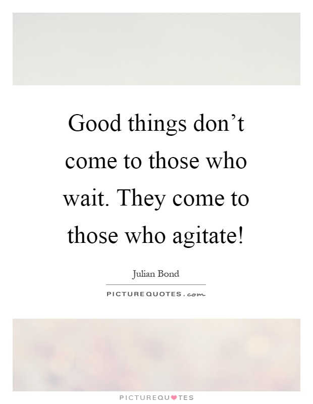 Good things don't come to those who wait. They come to those who agitate! Picture Quote #1