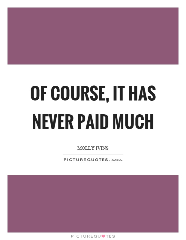 Of course, it has never paid much Picture Quote #1