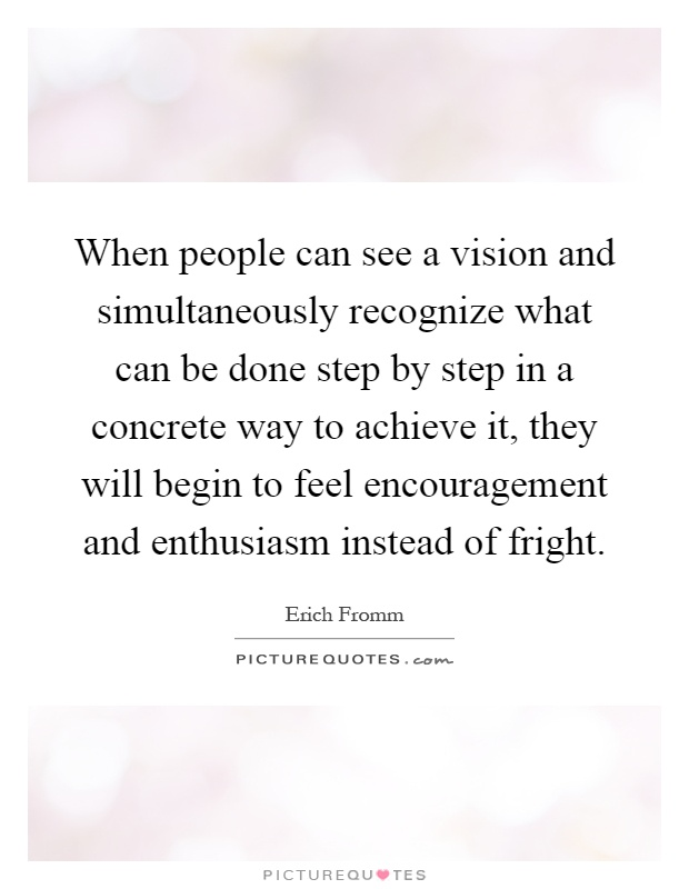 When people can see a vision and simultaneously recognize what can be done step by step in a concrete way to achieve it, they will begin to feel encouragement and enthusiasm instead of fright Picture Quote #1