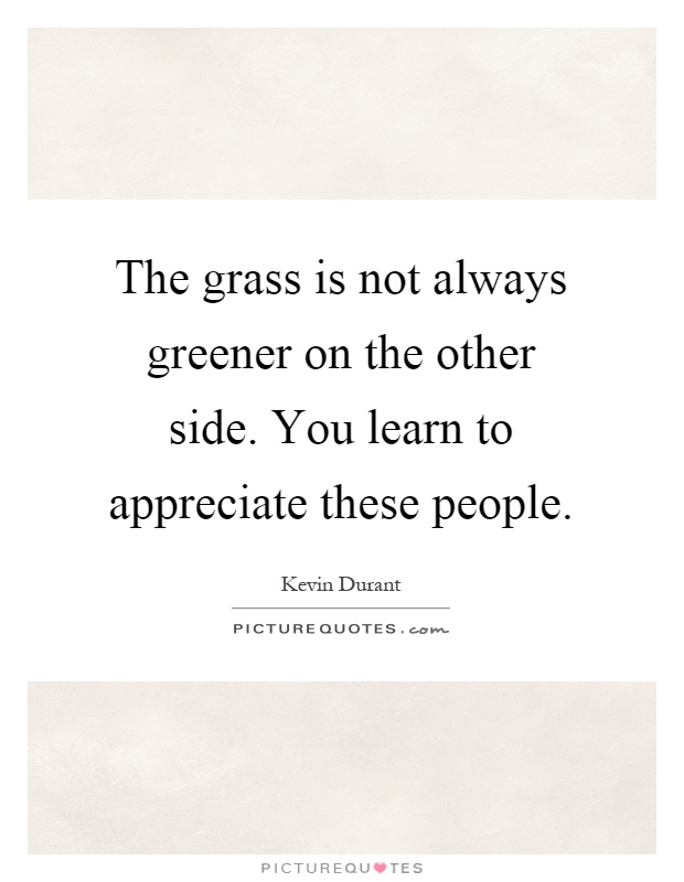 The grass is not always greener on the other side. You learn to appreciate these people Picture Quote #1