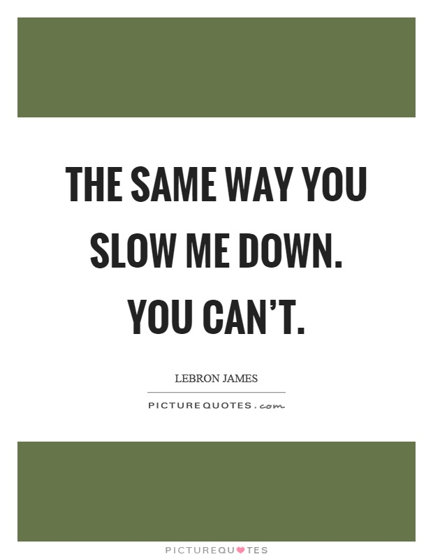 The same way you slow me down. You can't Picture Quote #1