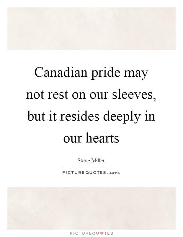 Canadian pride may not rest on our sleeves, but it resides deeply in our hearts Picture Quote #1