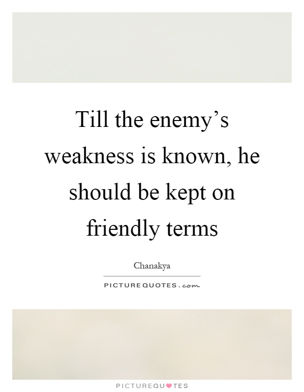 Till the enemy's weakness is known, he should be kept on friendly terms Picture Quote #1