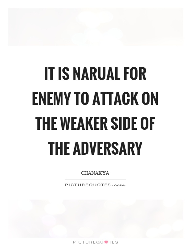 It is narual for enemy to attack on the weaker side of the adversary Picture Quote #1