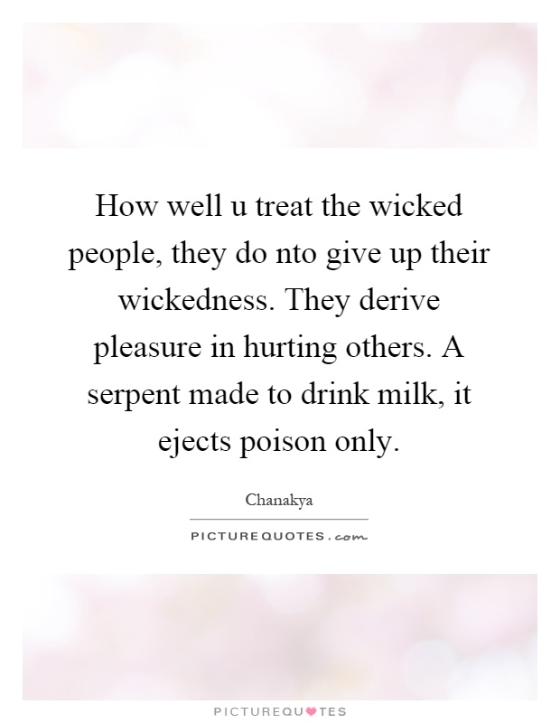 How well u treat the wicked people, they do nto give up their wickedness. They derive pleasure in hurting others. A serpent made to drink milk, it ejects poison only Picture Quote #1