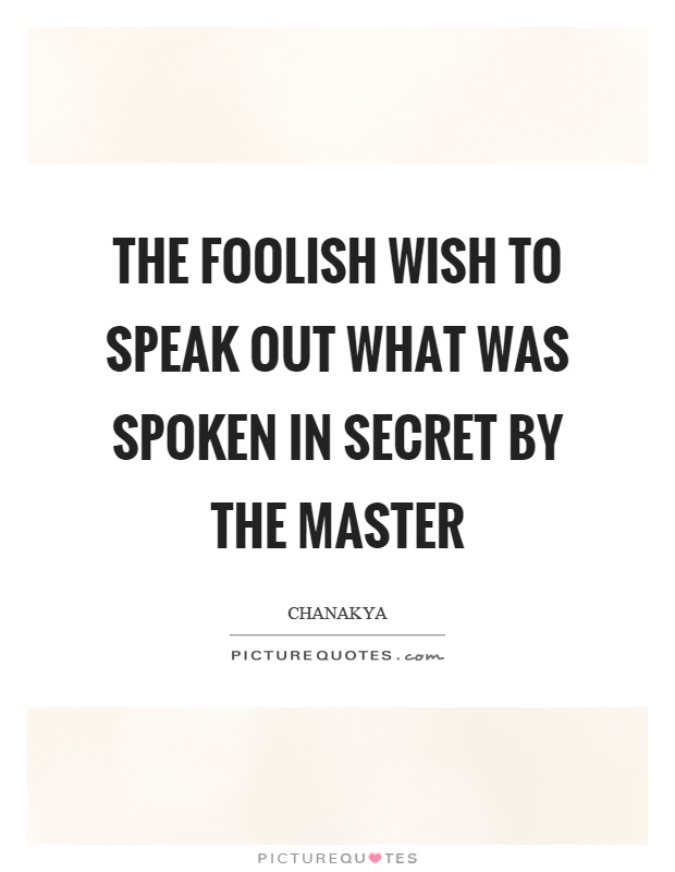 The foolish wish to speak out what was spoken in secret by the master Picture Quote #1