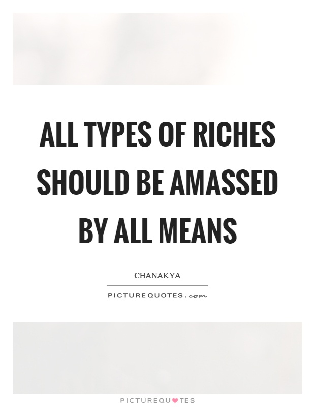 All types of riches should be amassed by all means Picture Quote #1